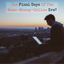 The End Of Making Money Online. Will It Die In 2017 and 2018?