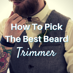 How To Choose The Best Beard Trimmer