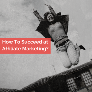 How To Succed At Affiliate Marketing