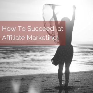 How To Succeed at Affiliate Marketing!
