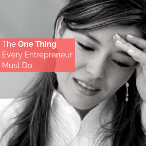 The One Thing Every Entrepreneur Must Do!