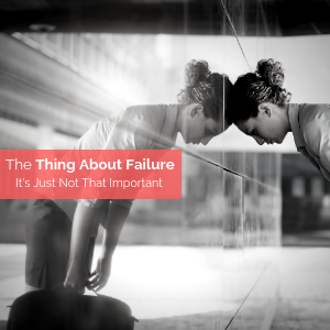 The Thing About Failure – It's Just Not That Important