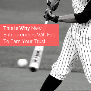 This Is Why New Entrepreneurs Will Fail To Earn Your Trust