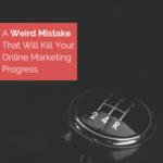 This Weird Mistake Will Kill Your Online Marketing Progress