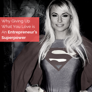 Why Giving Up What You Love is An Entrepreneur's Superpower
